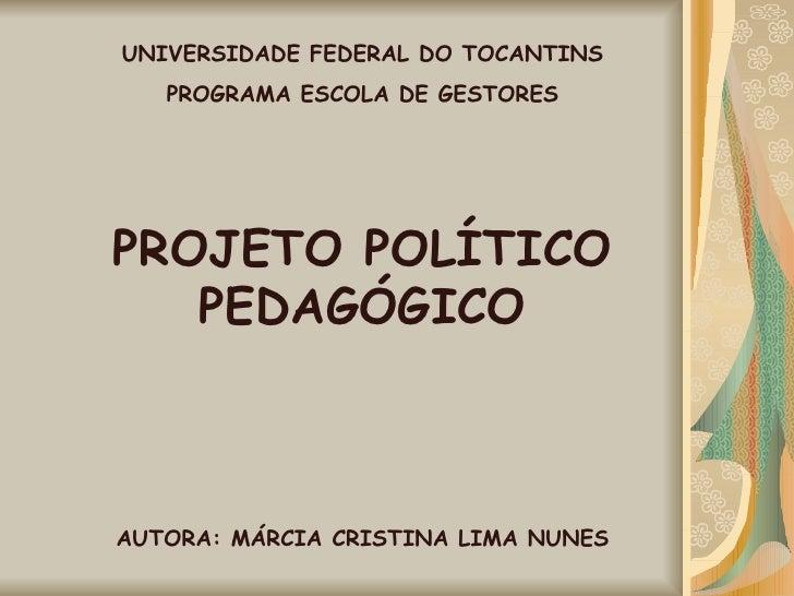 UNIVERSIDADE FEDERAL DO TOCANTINS PROGRAMA ESCOLA DE GESTORES PROJETO POLÍTICO PEDAGÓGICO AUTORA: MÁRCIA CRISTINA LIMA NUNES