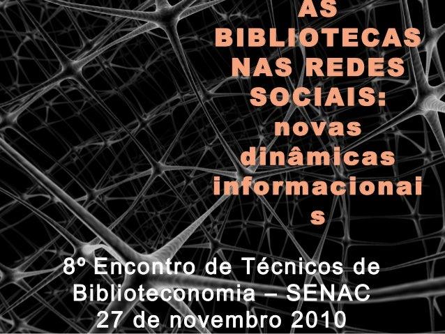 AS BIBLIOTECAS NAS REDES SOCIAIS: novas dinâmicas informacionai s 8º Encontro de Técnicos de Biblioteconomia – SENAC 27 de...