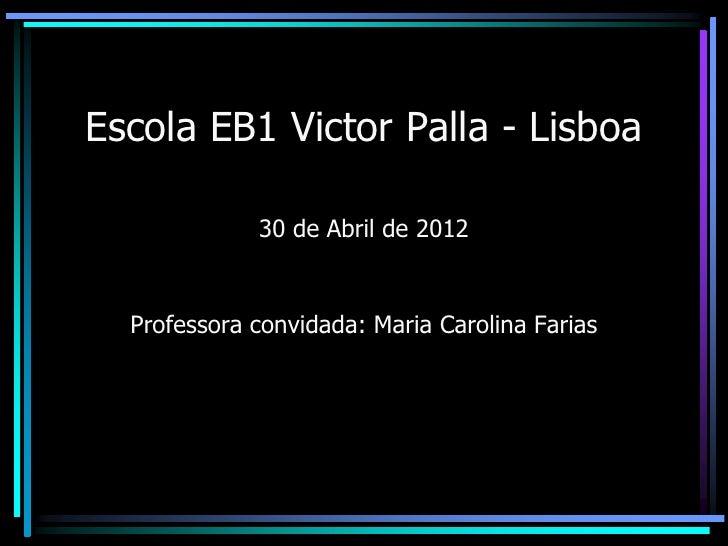 Escola EB1 Victor Palla - Lisboa             30 de Abril de 2012  Professora convidada: Maria Carolina Farias