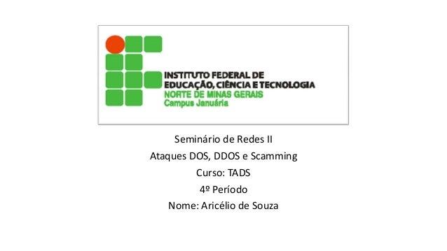 Seminário de Redes II Ataques DOS, DDOS e Scamming Curso: TADS 4º Período Nome: Aricélio de Souza