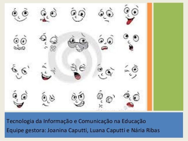 Tecnologia da Informação e Comunicação na Educação  Equipe gestora: Joanina Caputti, Luana Caputti e Nária Ribas
