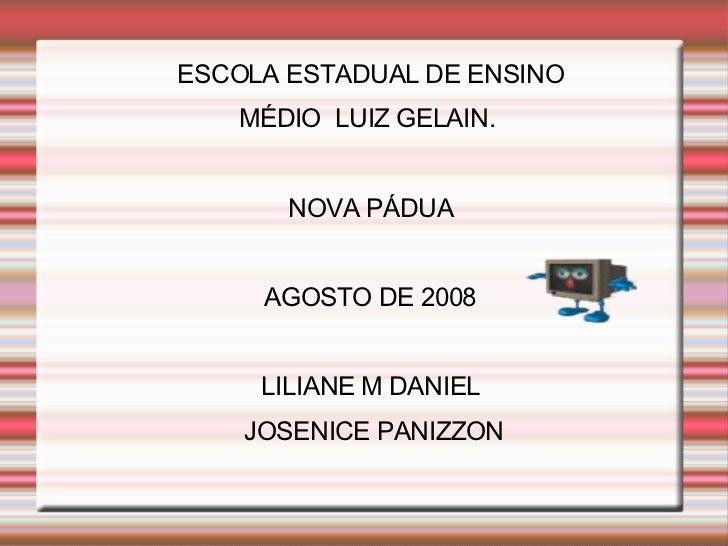ESCOLA ESTADUAL DE ENSINO MÉDIO  LUIZ GELAIN.  NOVA PÁDUA AGOSTO DE 2008 LILIANE M DANIEL JOSENICE PANIZZON