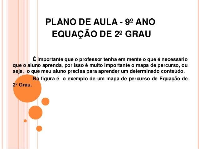 PLANO DE AULA - 9º ANOEQUAÇÃO DE 2º GRAUÉ importante que o professor tenha em mente o que é necessárioque o aluno aprenda,...