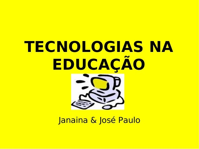 TECNOLOGIAS NA EDUCAÇÃO Janaina & José Paulo