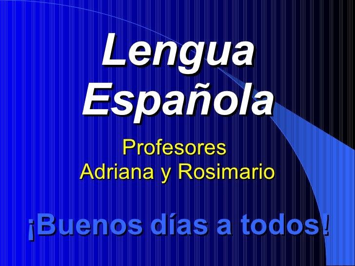 Lengua Española Profesores  Adriana y Rosimario ¡ Buenos días a todos!