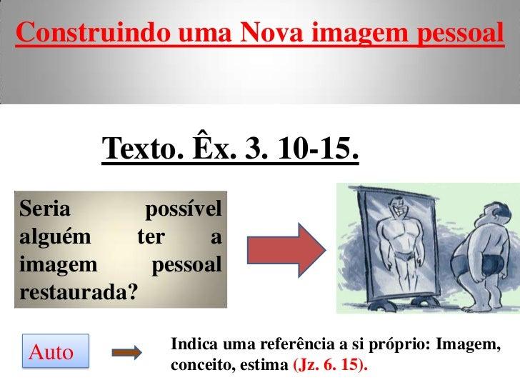 Construindo uma Nova imagem pessoal        Texto. Êx. 3. 10-15.Seria       possívelalguém     ter     aimagem       pessoa...