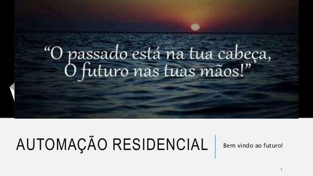 AUTOMAÇÃO RESIDENCIAL Bem vindo ao futuro! 1