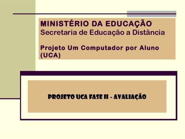 MINISTÉRIO DA EDUCAÇÃOSecretaria de Educação a DistânciaProjeto Um Computador por Aluno(UCA)  Projeto UCA Fase II - Avalia...