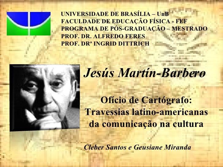 Jesús Martín-Barbero Ofício de Cartógrafo: Travessias latino-americanas da comunicação na cultura Cleber Santos e Geusiane...