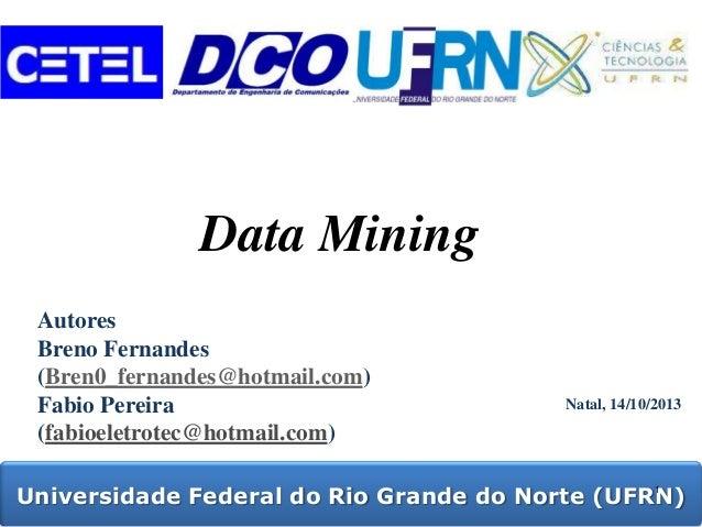 Data Mining Autores Breno Fernandes (Bren0_fernandes@hotmail.com) Fabio Pereira (fabioeletrotec@hotmail.com)  Natal, 14/10...