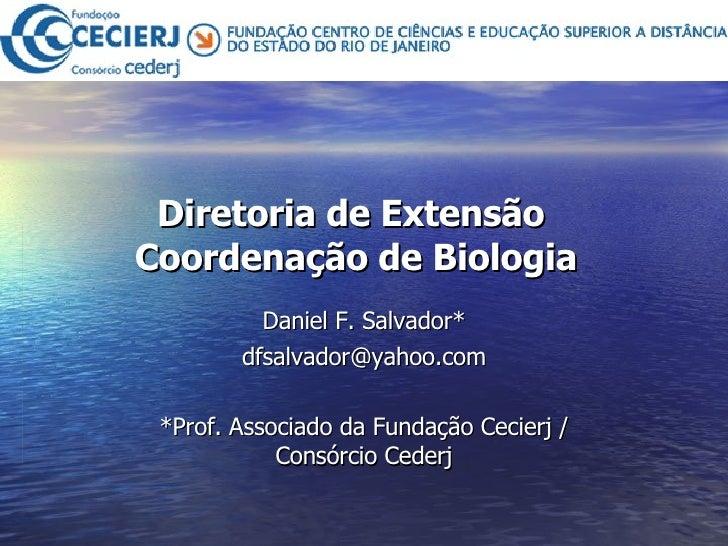 Diretoria de Extensão  Coordenação de Biologia Daniel F. Salvador* [email_address] *Prof. Associado da Fundação Cecierj / ...