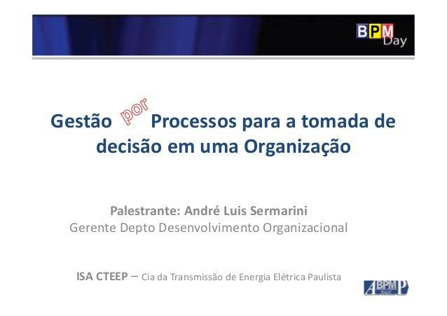 Gestão Processos para a tomada de decisão em uma Organização Palestrante: André Luis Sermarini Gerente Depto Desenvolvimen...