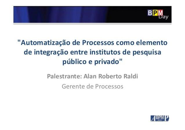 """""""Automatização de Processos como elemento de integração entre institutos de pesquisa público e privado"""" Palestrante: Alan ..."""