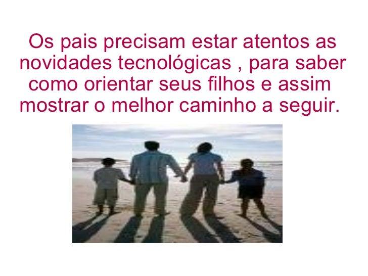 Os pais precisam estar atentos as novidades tecnológicas , para saber como orientar seus filhos e assim  mostrar o melhor ...