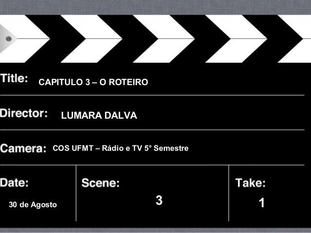 CAPITULO 3 – O ROTEIRO LUMARA DALVA 30 de Agosto 3 1 COS UFMT – Rádio e TV 5° Semestre