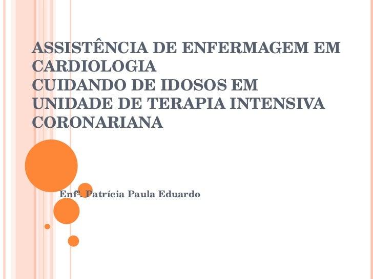 ASSISTÊNCIA DE ENFERMAGEM EM CARDIOLOGIA CUIDANDO DE IDOSOS EM UNIDADE DE TERAPIA INTENSIVA CORONARIANA Enfª. Patrícia Pau...