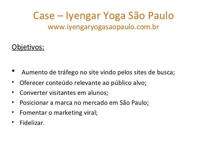 Case – Iyengar Yoga São Paulo www.iyengaryogasaopaulo.com.br <ul><li>Objetivos: </li></ul><ul><li>Aumento de tráfego no si...