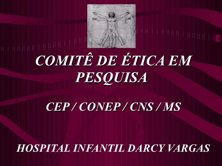 COMITÊ DE ÉTICA EM PESQUISA  CEP / CONEP / CNS / MS HOSPITAL INFANTIL DARCY VARGAS
