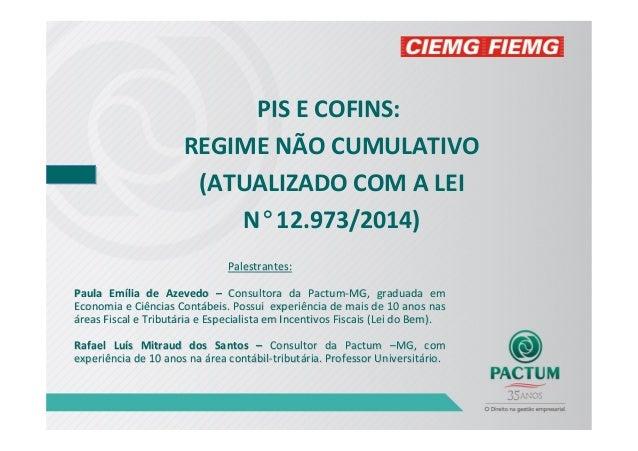 PIS E COFINS: REGIME NÃO CUMULATIVO (ATUALIZADO COM A LEI N°12.973/2014) Palestrantes:Palestrantes: Paula EmPaula Emíília ...