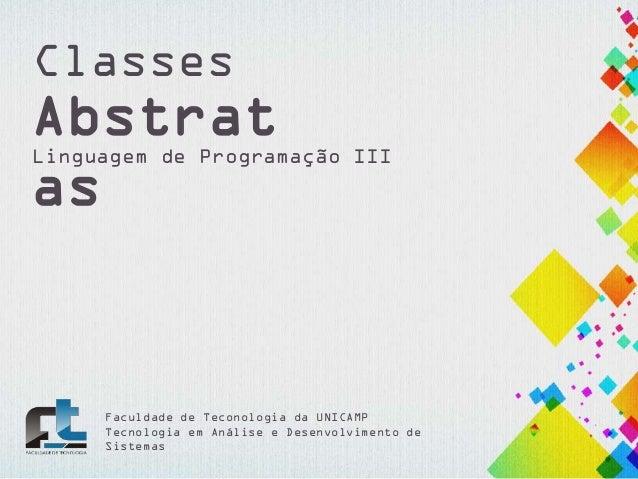 Classes  Abstrat as  Linguagem de Programação III  Faculdade de Teconologia da UNICAMP Tecnologia em Análise e Desenvolvim...
