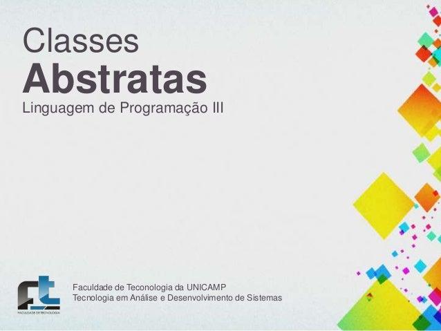 Classes  Abstratas Linguagem de Programação III  Faculdade de Teconologia da UNICAMP Tecnologia em Análise e Desenvolvimen...