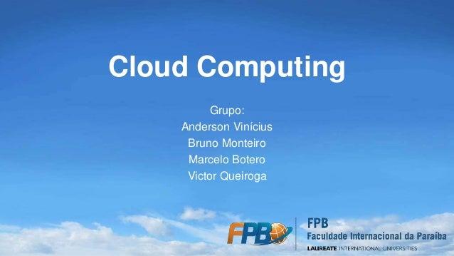 Cloud Computing Grupo: Anderson Vinícius Bruno Monteiro Marcelo Botero Victor Queiroga