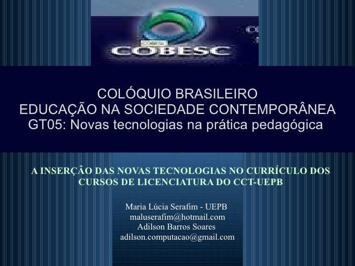 A INSERÇÃO DAS NOVAS TECNOLOGIAS NO CURRÍCULO DOS CURSOS DE LICENCIATURA DO CCT-UEPB Maria Lúcia Serafim - UEPB  [email_ad...