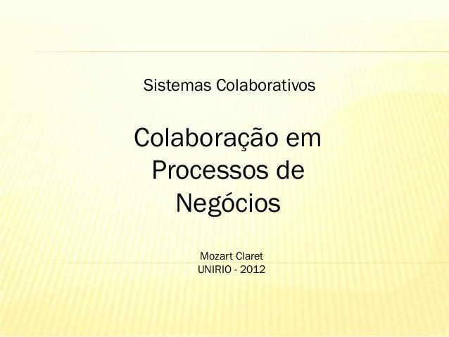 Sistemas Colaborativos  Colaboração em Processos de Negócios Mozart Claret UNIRIO - 2012