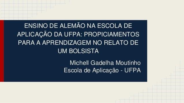 ENSINO DE ALEMÃO NA ESCOLA DE APLICAÇÃO DA UFPA: PROPICIAMENTOS PARA A APRENDIZAGEM NO RELATO DE UM BOLSISTA Michell Gadel...