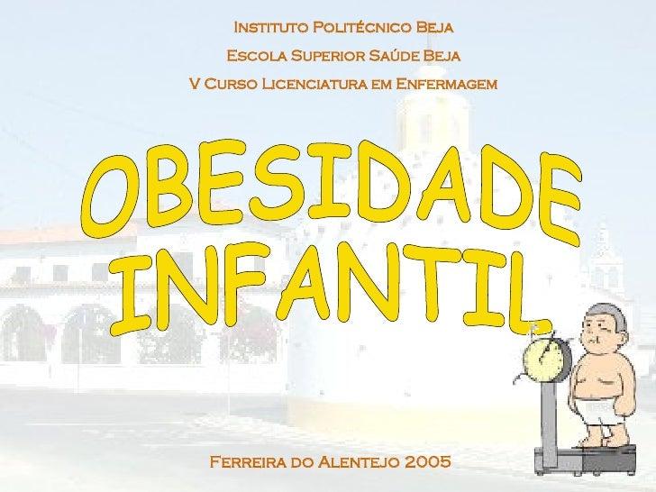 Instituto Politécnico Beja Escola Superior Saúde Beja V Curso Licenciatura em Enfermagem OBESIDADE  INFANTIL Ferreira do A...