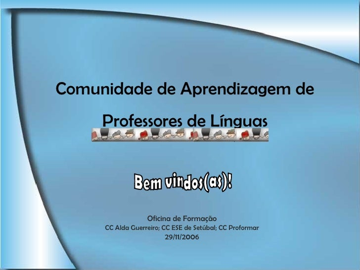 Comunidade  de Aprendizagem de Professores de Línguas Bem vindos(as)! Oficina de Formação CC Alda Guerreiro; CC ESE de Set...