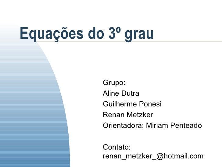 Equações do 3º grau Grupo: Aline Dutra Guilherme Ponesi Renan Metzker Orientadora: Miriam Penteado Contato: renan_metzker_...
