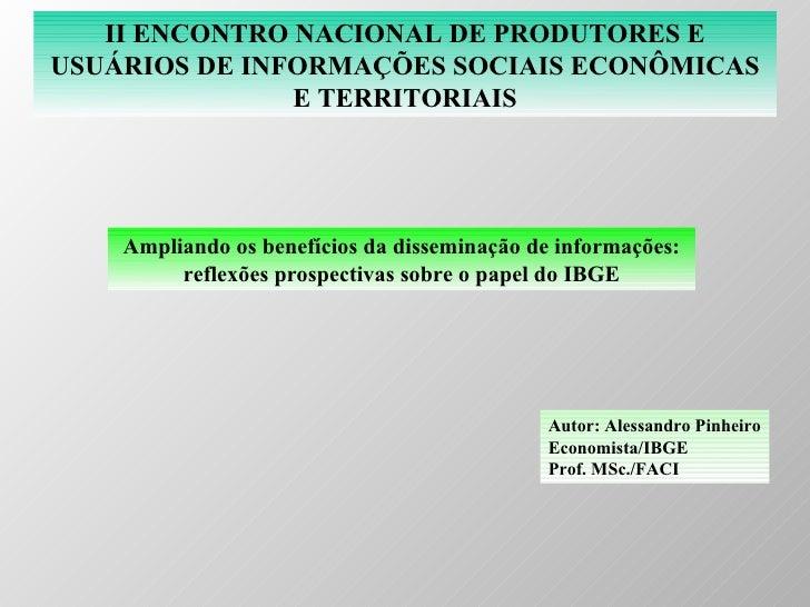 II ENCONTRO NACIONAL DE PRODUTORES E USUÁRIOS DE INFORMAÇÕES SOCIAIS ECONÔMICAS E TERRITORIAIS Ampliando os benefícios da ...