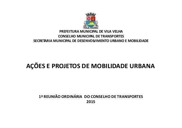 1ª REUNIÃO ORDINÁRIA DO CONSELHO DE TRANSPORTES 2015 AÇÕES E PROJETOS DE MOBILIDADE URBANA PREFEITURA MUNICIPAL DE VILA VE...