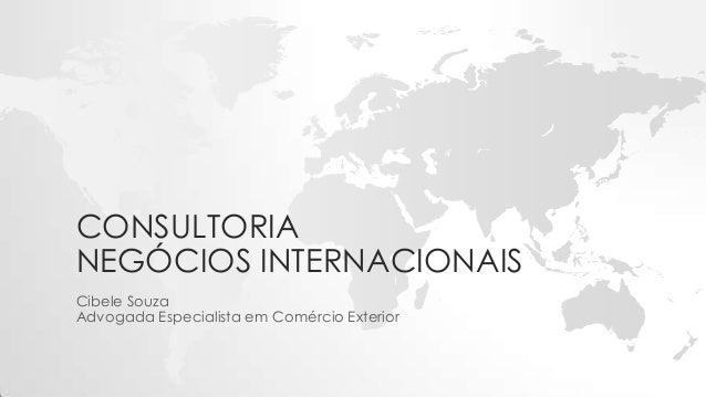 CONSULTORIA NEGÓCIOS INTERNACIONAIS Cibele Souza Advogada Especialista em Comércio Exterior