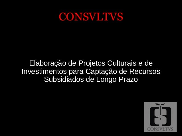CONSVLTVSCONSVLTVS Elaboração de Projetos Culturais e de Investimentos para Captação de Recursos Subsidiados de Longo Prazo