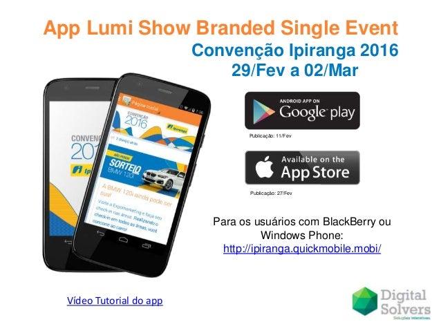 App Lumi Show Branded Single Event Publicação: 11/Fev Publicação: 27/Fev Convenção Ipiranga 2016 29/Fev a 02/Mar Para os u...