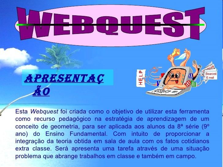 APRESENTAÇ     ÃO Esta Webquest foi criada como o objetivo de utilizar esta ferramenta como recurso pedagógico na estratég...