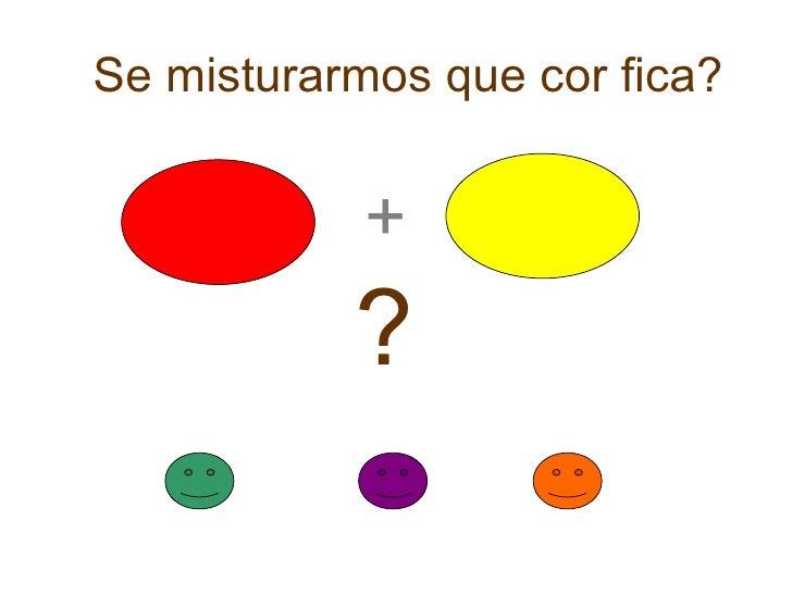 Se misturarmos que cor fica? + ?