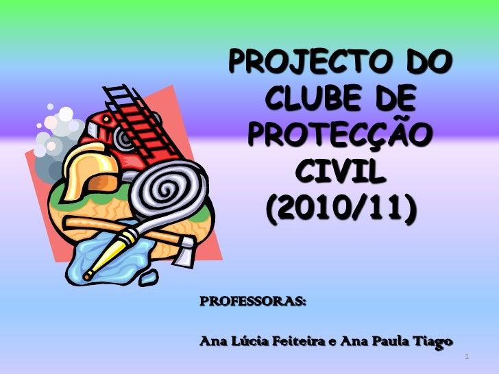 PROJECTO DO       CLUBE DE      PROTECÇÃO         CIVIL       (2010/11)  PROFESSORAS:  Ana Lúcia Feiteira e Ana Paula Tiag...