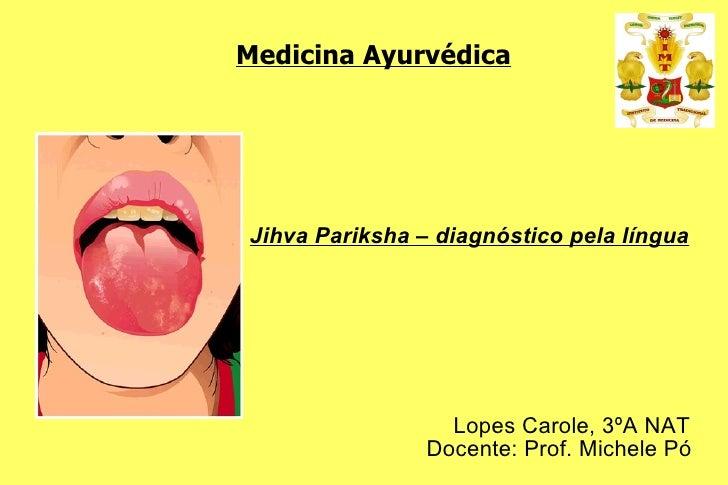 Medicina Ayurvédica Jihva Pariksha – diagnóstico pela língua Lopes Carole, 3ºA NAT Docente: Prof. Michele Pó