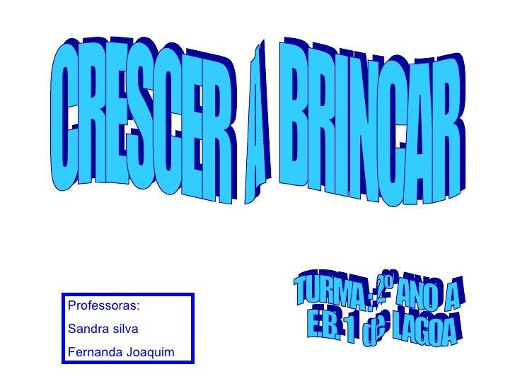 CRESCER  A  BRINCAR TURMA : 2º ANO  A E.B. 1  de  LAGOA Professoras:  Sandra silva Fernanda Joaquim