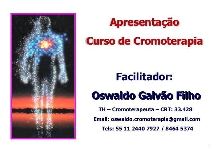 Facilitador: Oswaldo Galvão Filho TH – Cromoterapeuta – CRT: 33.428 Email: oswaldo.cromoterapia@gmail.com Tels: 55 11 2440...