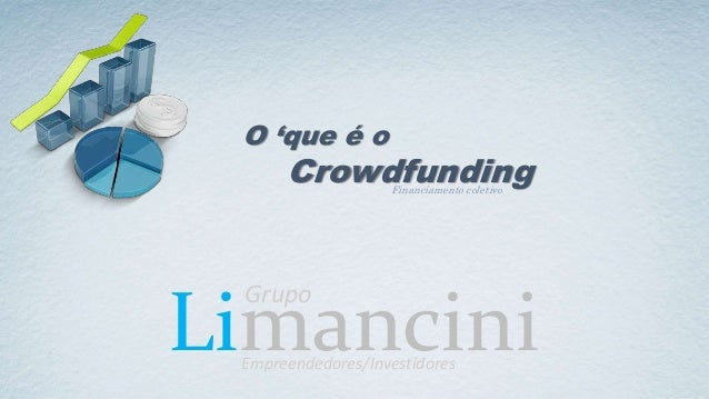 Limancini O 'que é o Crowdfunding Grupo Empreendedores/Investidores Financiamento coletivo