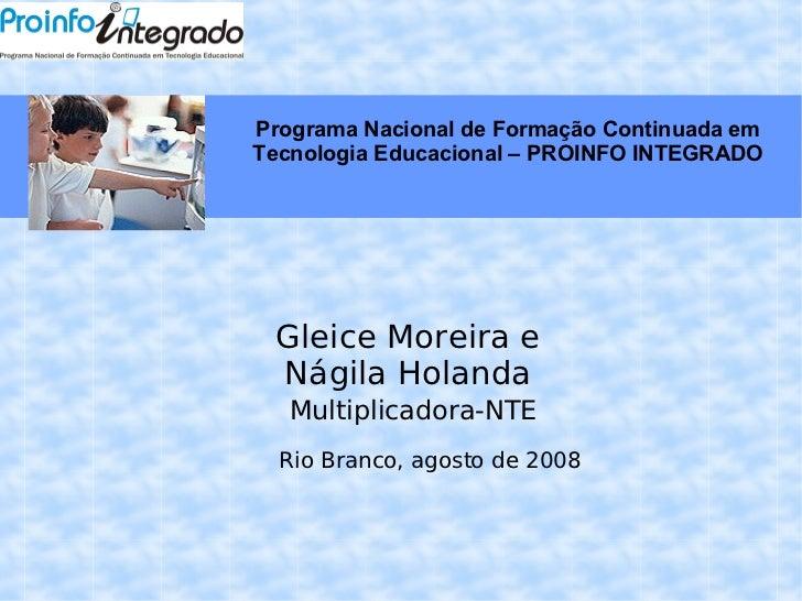 Gleice Moreira e Nágila Holanda Multiplicadora-NTE Rio Branco, agosto de 2008 Programa Nacional de Formação Continuada em ...