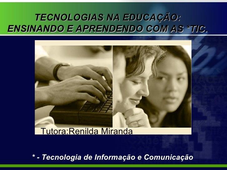TECNOLOGIAS NA EDUCAÇÃO:  ENSINANDO E APRENDENDO COM AS *TIC .  Tutora:Renilda Miranda * - Tecnologia de Informação e Comu...