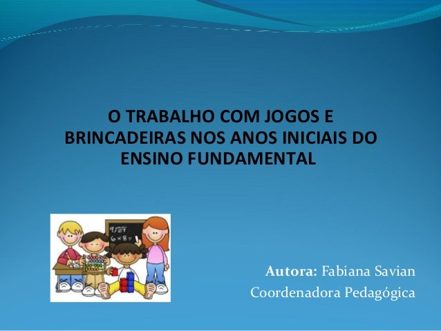 O TRABALHO COM JOGOS E BRINCADEIRAS NOS ANOS INICIAIS DO ENSINO FUNDAMENTAL Autora: Fabiana Savian Coordenadora Pedagógica