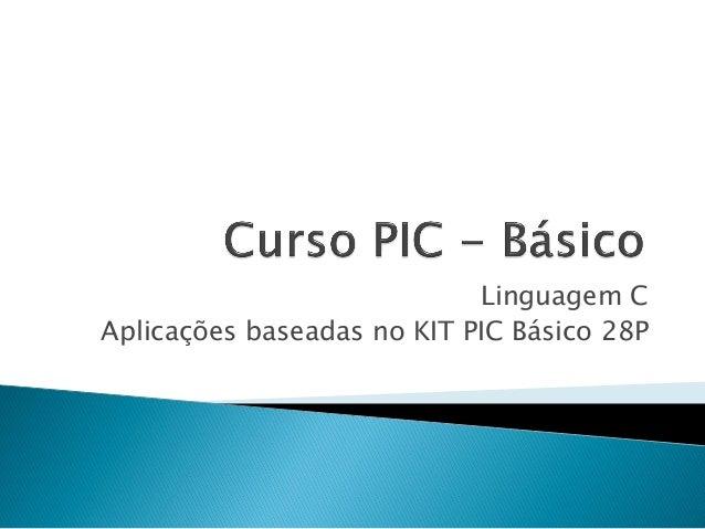 Linguagem C Aplicações baseadas no KIT PIC Básico 28P