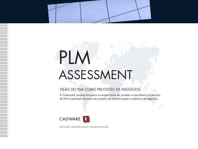 PLM ASSESSMENT VISÃO DO PLM COMO PROCESSO DE NEGÓCIOS A Cadware-E proporciona para as engenharias de produto e manufatura ...