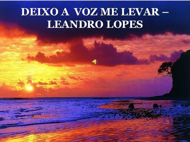 DEIXO A  VOZ ME LEVAR – LEANDRO LOPES